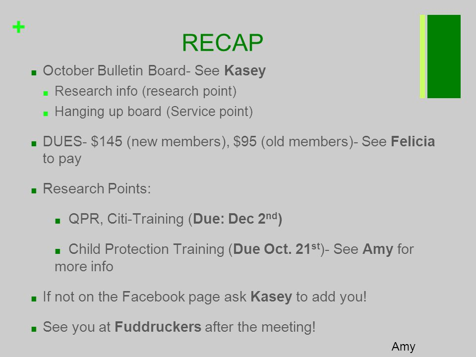 + RECAP ■ October Bulletin Board- See Kasey ■ Research info (research point) ■ Hanging up board (Service point) ■ DUES- $145 (new members), $95 (old members)- See Felicia to pay ■ Research Points: ■ QPR, Citi-Training (Due: Dec 2 nd ) ■ Child Protection Training (Due Oct.