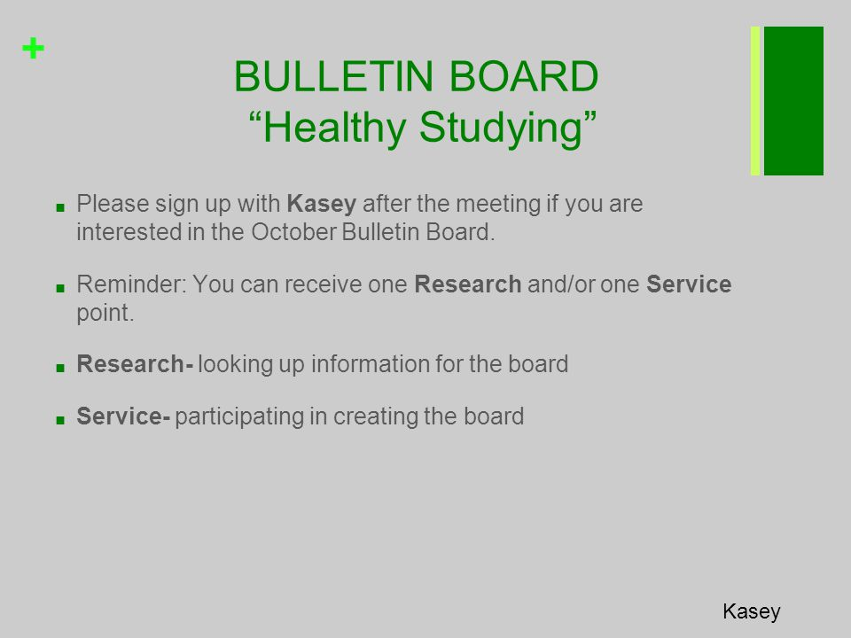 + BULLETIN BOARD Healthy Studying Kasey ■ Please sign up with Kasey after the meeting if you are interested in the October Bulletin Board.