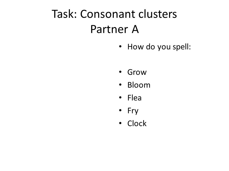 Task: Consonant clusters Partner A How do you spell: Grow Bloom Flea Fry Clock