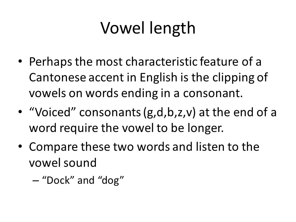 Vowel length Perhaps the most characteristic feature of a Cantonese accent in English is the clipping of vowels on words ending in a consonant.