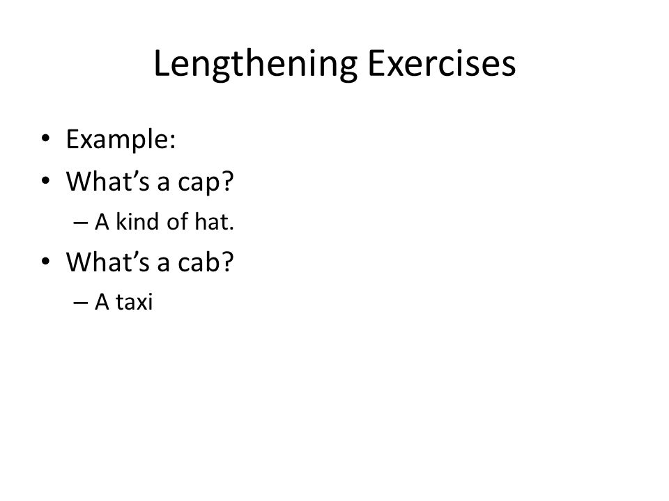 Lengthening Exercises Example: What's a cap – A kind of hat. What's a cab – A taxi