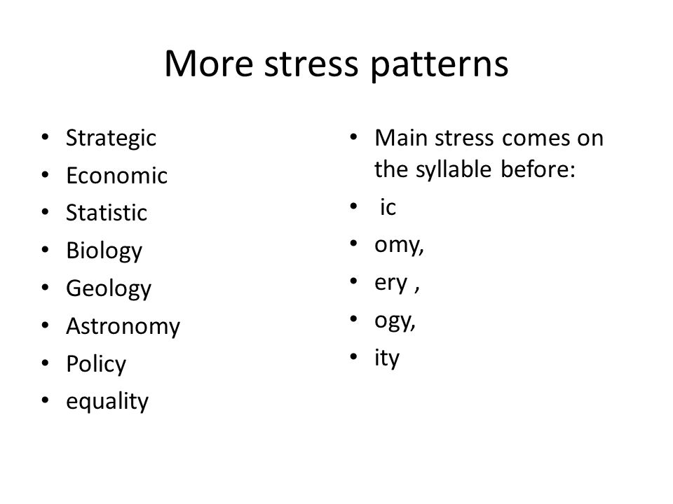 More stress patterns Strategic Economic Statistic Biology Geology Astronomy Policy equality Main stress comes on the syllable before: ic omy, ery, ogy, ity