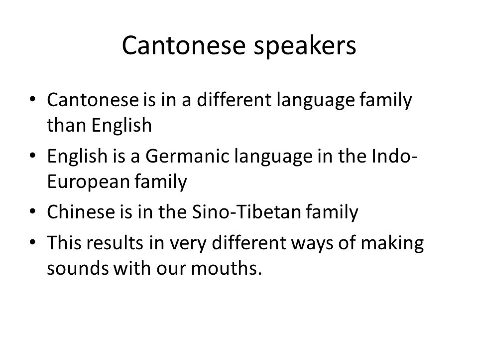 Cantonese speakers Cantonese is in a different language family than English English is a Germanic language in the Indo- European family Chinese is in the Sino-Tibetan family This results in very different ways of making sounds with our mouths.