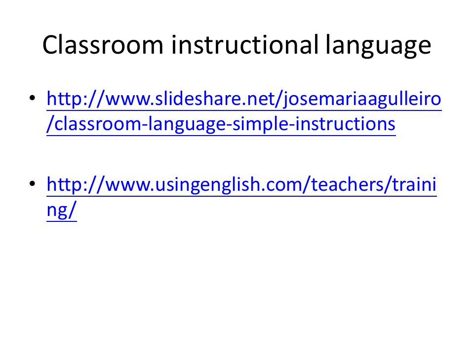 Classroom instructional language http://www.slideshare.net/josemariaagulleiro /classroom-language-simple-instructions http://www.slideshare.net/josemariaagulleiro /classroom-language-simple-instructions http://www.usingenglish.com/teachers/traini ng/ http://www.usingenglish.com/teachers/traini ng/