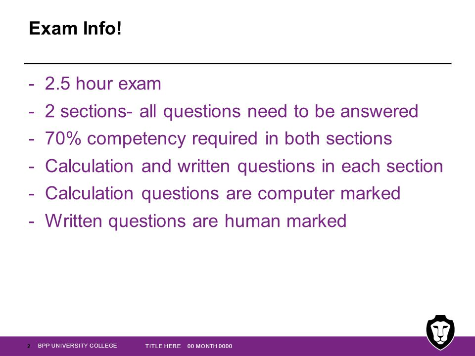 Exam Info! -2.5 hour exam -2 sections- all questions need to be answered -70% competency required in both sections -Calculation and written questions