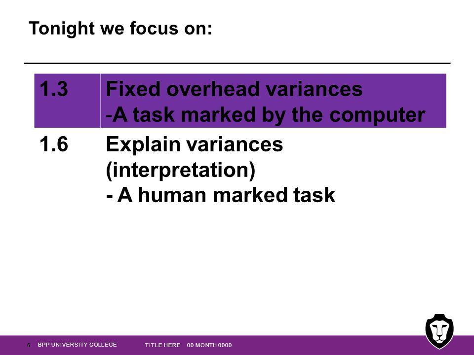 BPP UNIVERSITY COLLEGE Tonight we focus on: 6 TITLE HERE 00 MONTH 0000 1.3Fixed overhead variances -A task marked by the computer 1.6Explain variances (interpretation) - A human marked task