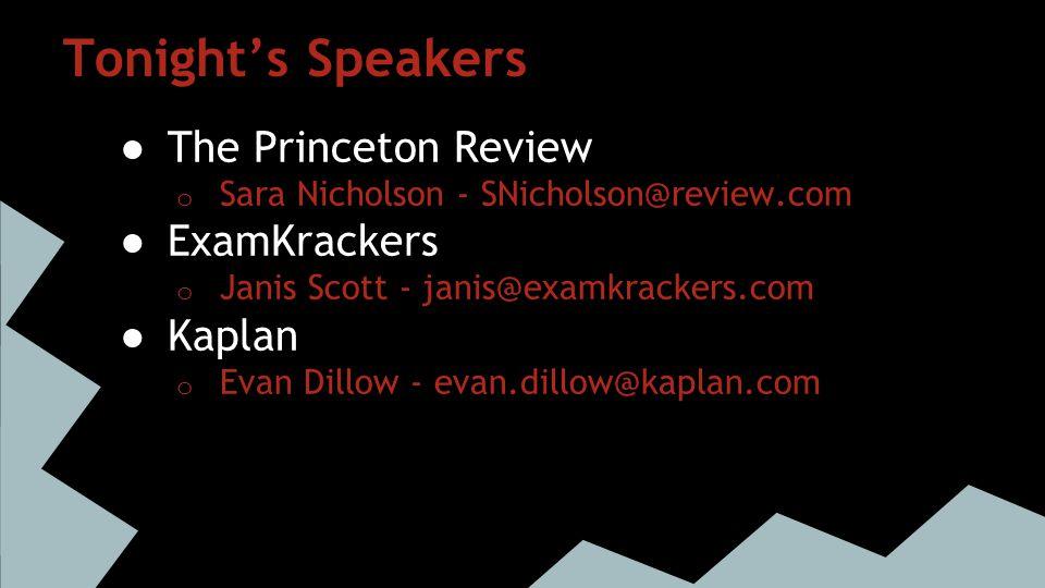 Tonight's Speakers ● The Princeton Review o Sara Nicholson - SNicholson@review.com ● ExamKrackers o Janis Scott - janis@examkrackers.com ● Kaplan o Ev