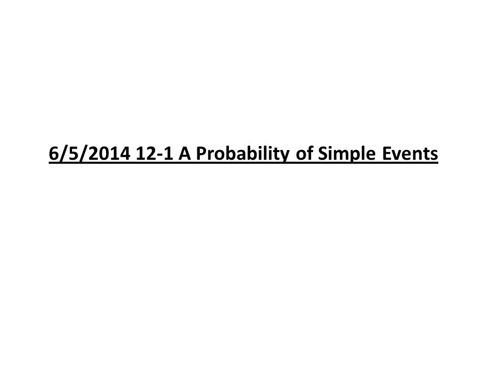 6/5/2014 12-1 A Probability of Simple Events