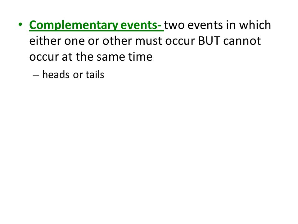 Complementary events- two events in which either one or other must occur BUT cannot occur at the same time – heads or tails