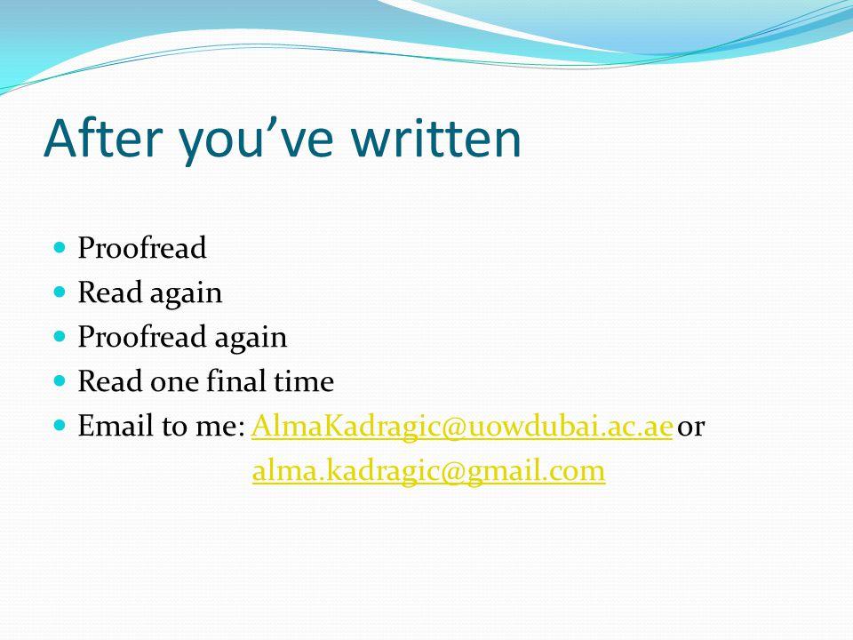 After you've written Proofread Read again Proofread again Read one final time Email to me: AlmaKadragic@uowdubai.ac.ae orAlmaKadragic@uowdubai.ac.ae alma.kadragic@gmail.com