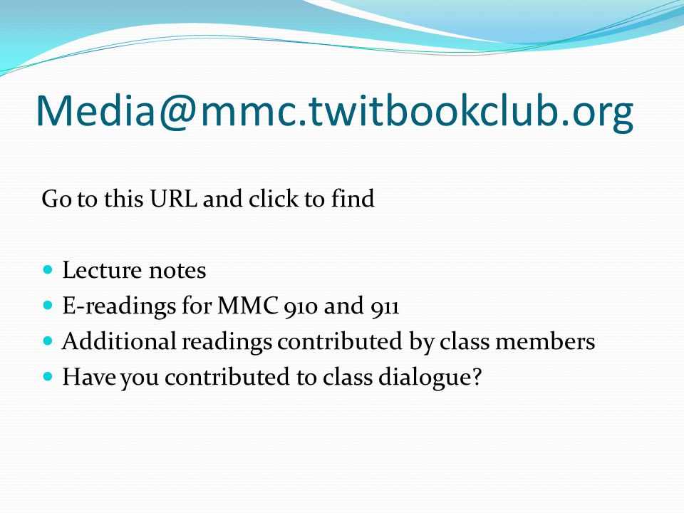 Media@mmc.twitbookclub.org Go to this URL and click to find Lecture notes E-readings for MMC 910 and 911 Additional readings contributed by class members Have you contributed to class dialogue?