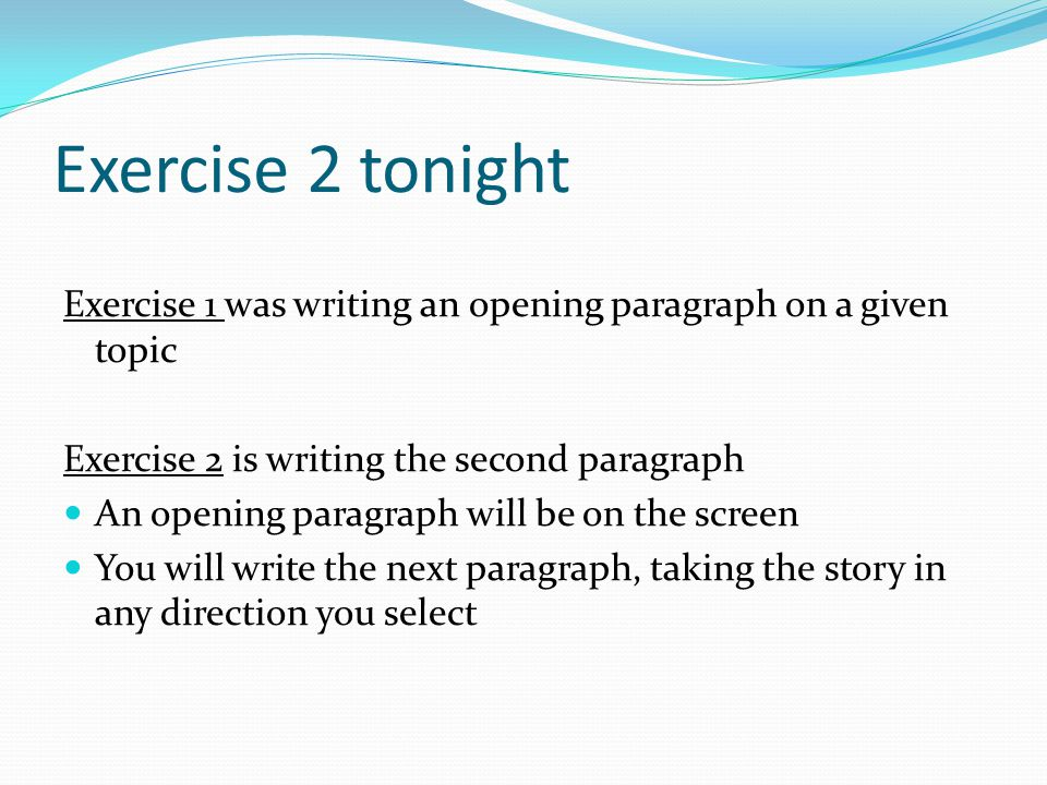 Exercise 2 tonight Exercise 1 was writing an opening paragraph on a given topic Exercise 2 is writing the second paragraph An opening paragraph will be on the screen You will write the next paragraph, taking the story in any direction you select