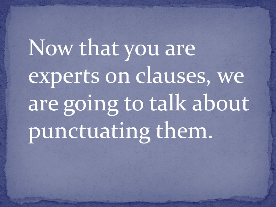 Now that you are experts on clauses, we are going to talk about punctuating them.