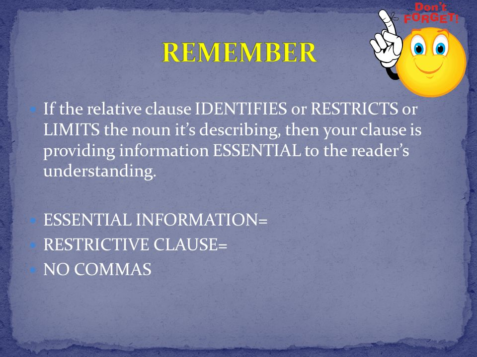 If the relative clause IDENTIFIES or RESTRICTS or LIMITS the noun it's describing, then your clause is providing information ESSENTIAL to the reader's understanding.