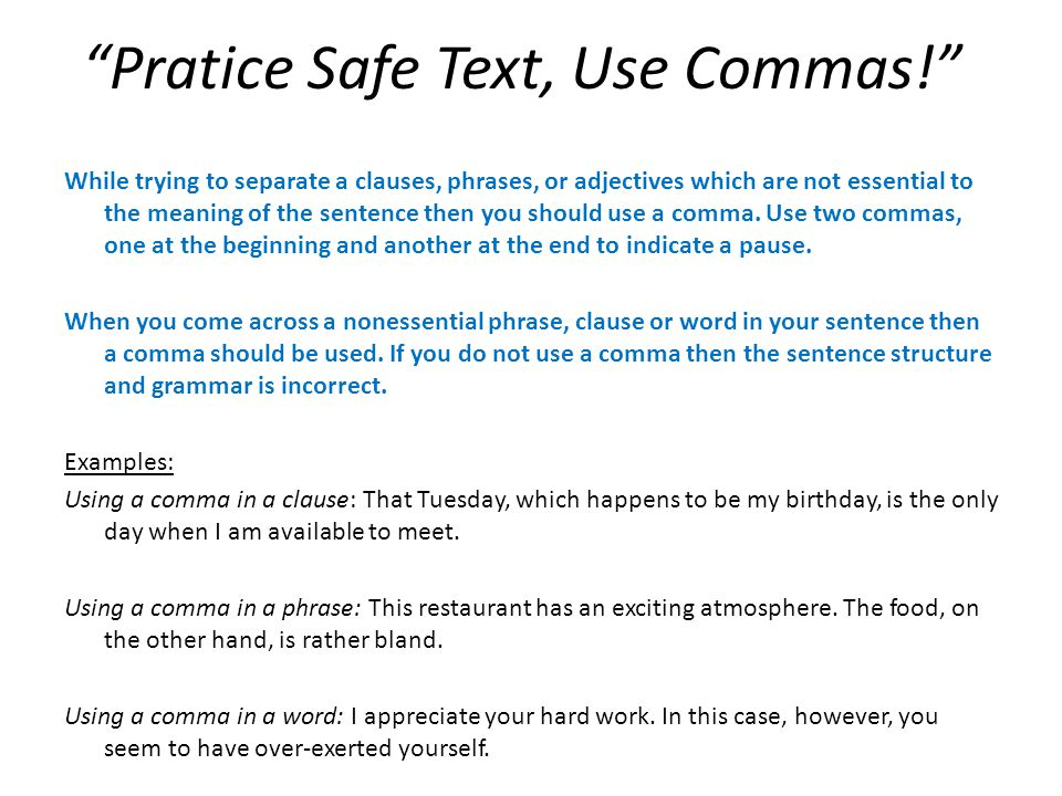 Pratice Safe Text, Use Commas! While trying to separate a clauses, phrases, or adjectives which are not essential to the meaning of the sentence then you should use a comma.