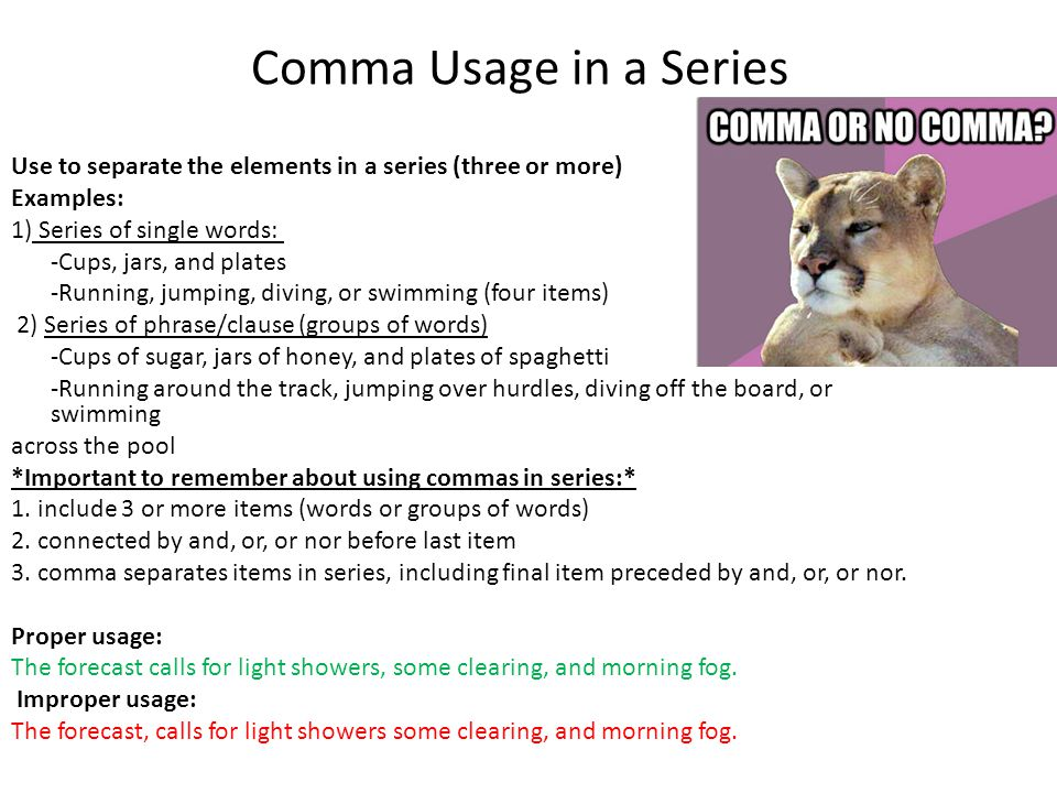 Comma Usage in a Series Use to separate the elements in a series (three or more) Examples: 1) Series of single words: -Cups, jars, and plates -Running, jumping, diving, or swimming (four items) 2) Series of phrase/clause (groups of words) -Cups of sugar, jars of honey, and plates of spaghetti -Running around the track, jumping over hurdles, diving off the board, or swimming across the pool *Important to remember about using commas in series:* 1.