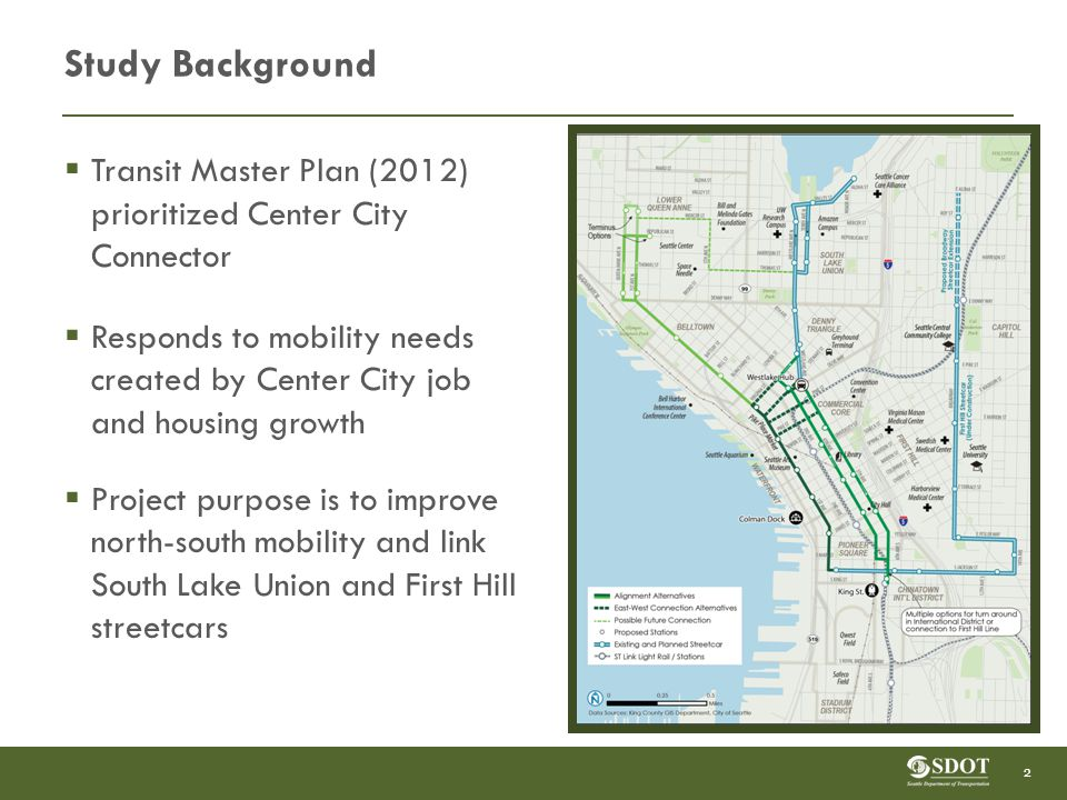 Study Background  Transit Master Plan (2012) prioritized Center City Connector  Responds to mobility needs created by Center City job and housing growth  Project purpose is to improve north-south mobility and link South Lake Union and First Hill streetcars 2