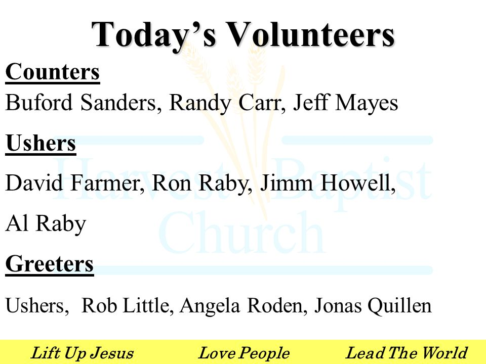 Lift Up JesusLove PeopleLead The World Counters Buford Sanders, Randy Carr, Jeff Mayes Ushers David Farmer, Ron Raby, Jimm Howell, Al Raby Greeters Ushers, Rob Little, Angela Roden, Jonas Quillen Today's Volunteers