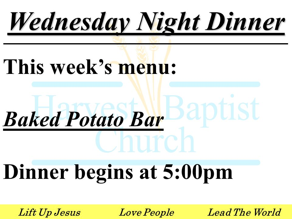 Lift Up JesusLove PeopleLead The World Wednesday Night Dinner This week's menu: Baked Potato Bar Dinner begins at 5:00pm