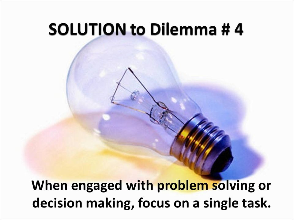 When engaged with problem solving or decision making, focus on a single task.