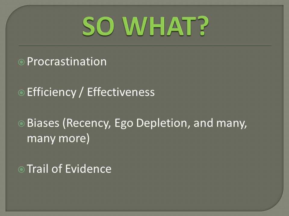  Procrastination  Efficiency / Effectiveness  Biases (Recency, Ego Depletion, and many, many more)  Trail of Evidence