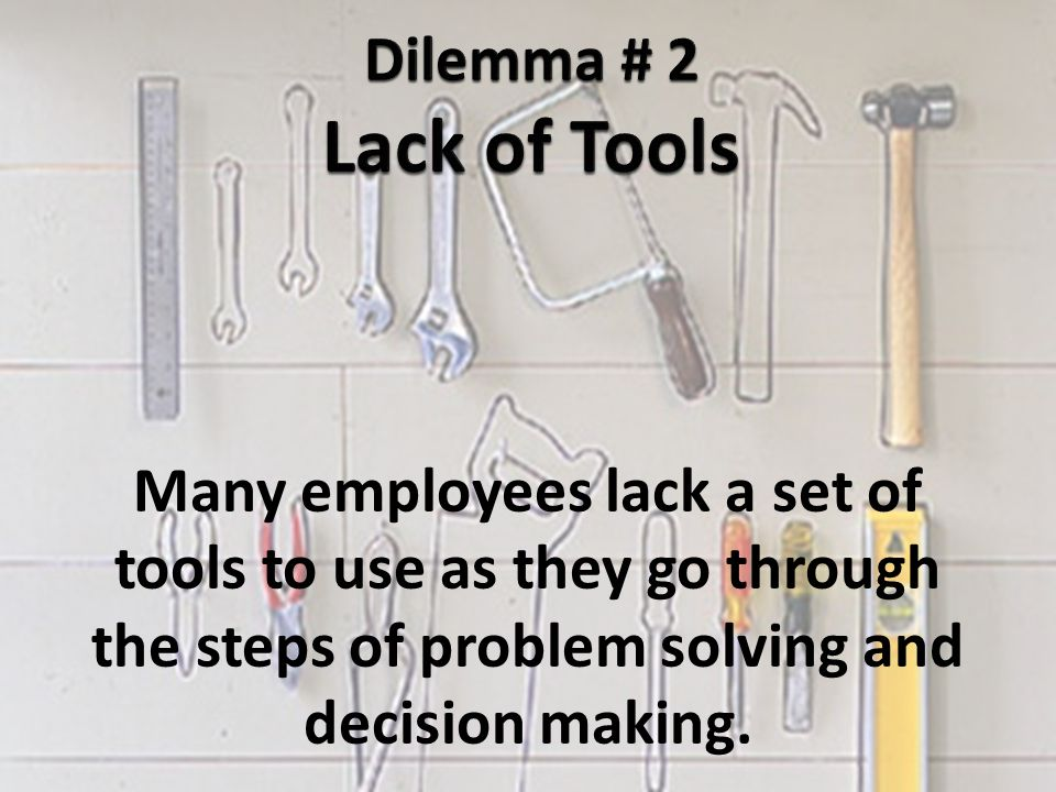 Many employees lack a set of tools to use as they go through the steps of problem solving and decision making.