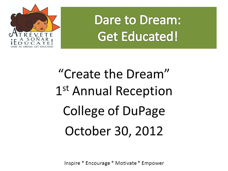 """""""Create the Dream"""" 1 st Annual Reception College of DuPage October 30, 2012 Inspire * Encourage * Motivate * Empower"""