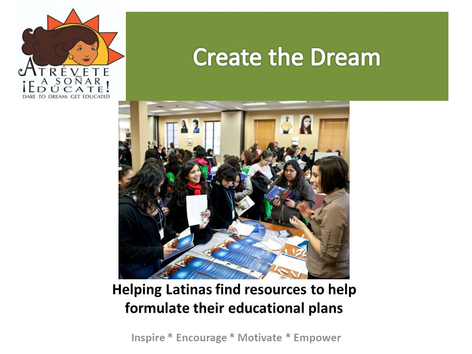 Helping Latinas find resources to help formulate their educational plans Inspire * Encourage * Motivate * Empower