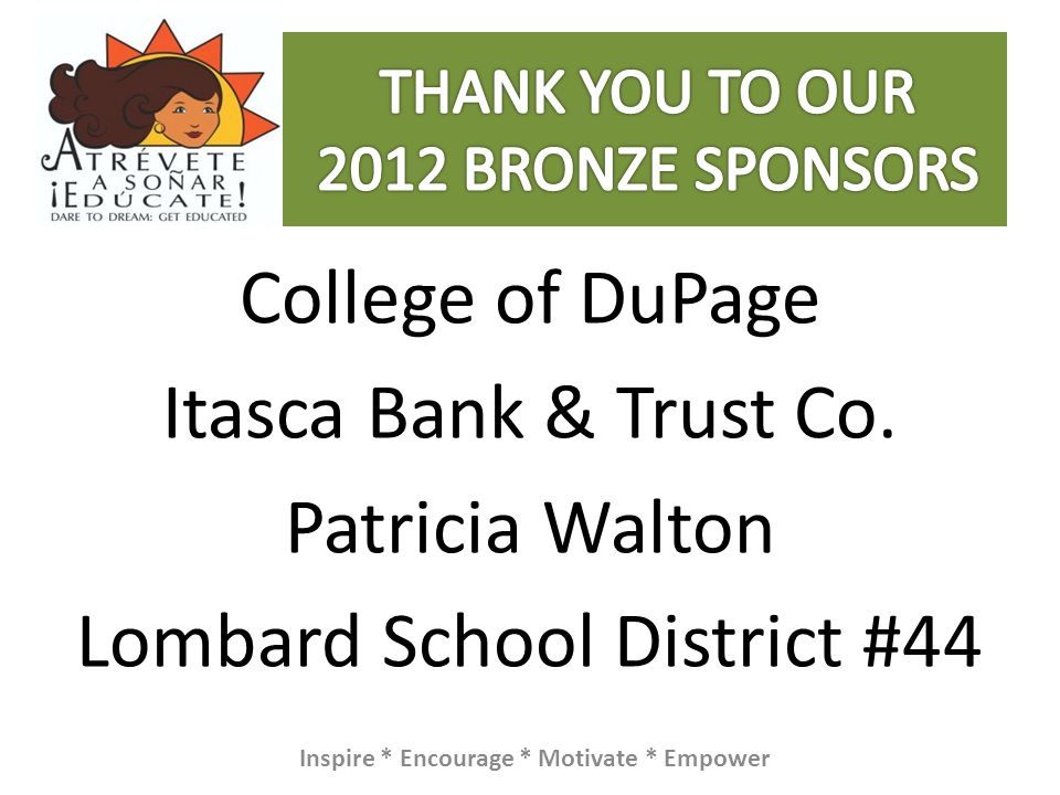 College of DuPage Itasca Bank & Trust Co. Patricia Walton Lombard School District #44 Inspire * Encourage * Motivate * Empower