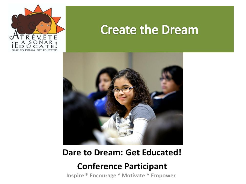 Dare to Dream: Get Educated! Conference Participant Inspire * Encourage * Motivate * Empower