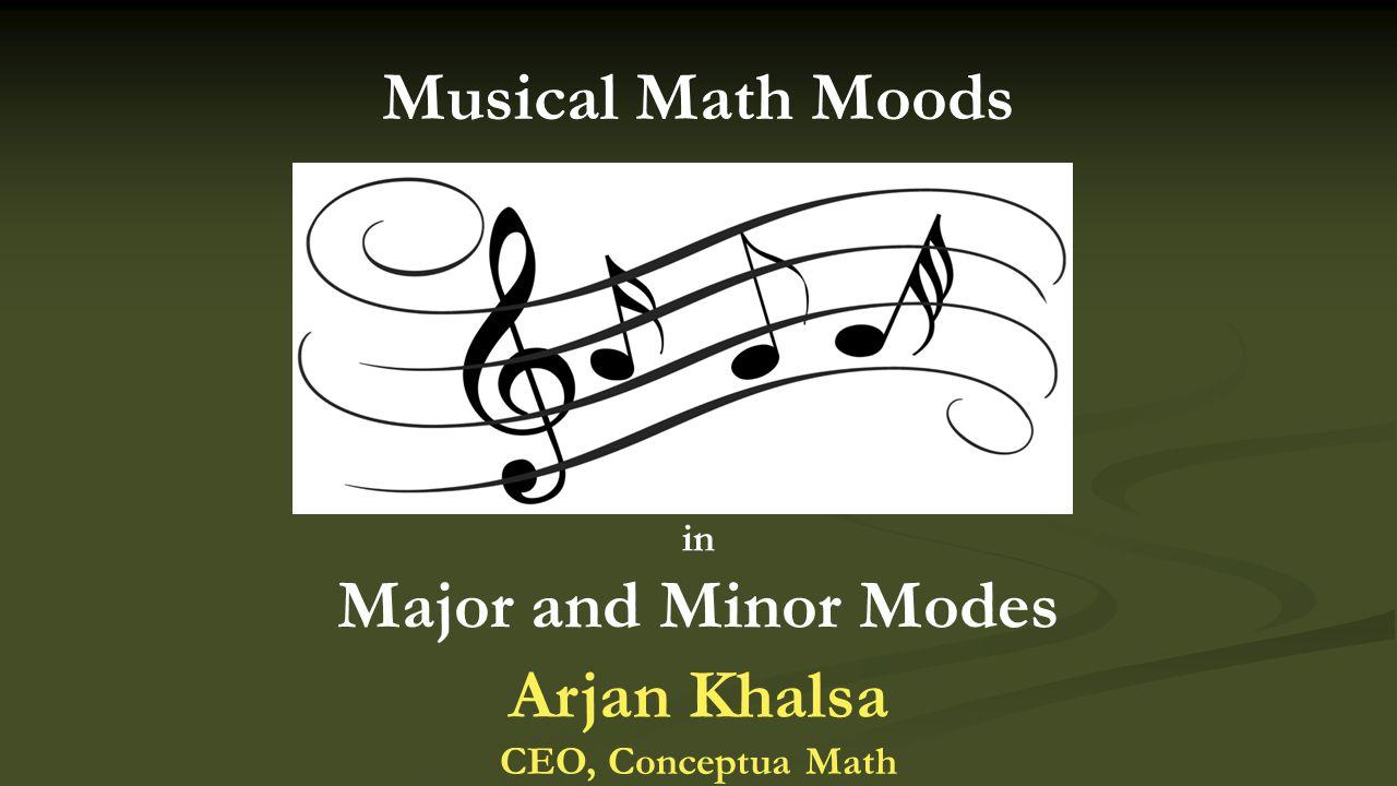 in Major and Minor Modes Musical Math Moods Arjan Khalsa CEO, Conceptua Math