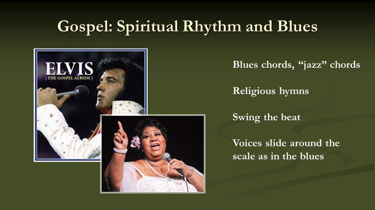 Gospel: Spiritual Rhythm and Blues Blues chords, jazz chords Religious hymns Swing the beat Voices slide around the scale as in the blues