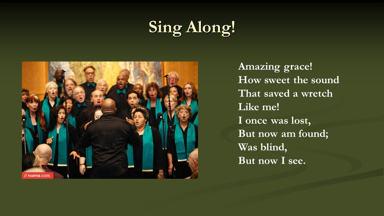 Sing Along. Amazing grace. How sweet the sound That saved a wretch Like me.