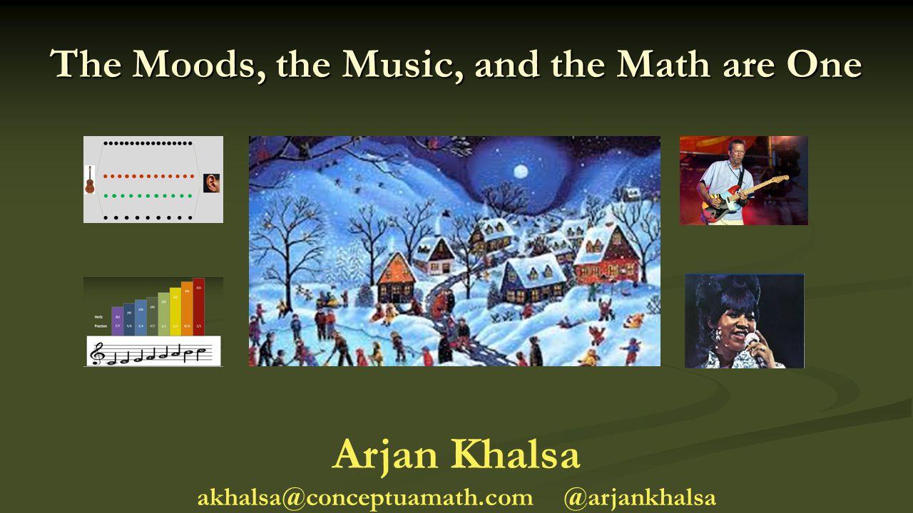 The Moods, the Music, and the Math are One Arjan Khalsa akhalsa@conceptuamath.com @arjankhalsa