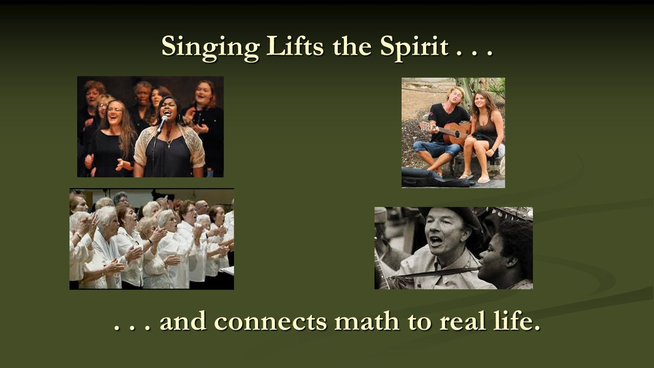 Singing Lifts the Spirit...... and connects math to real life.