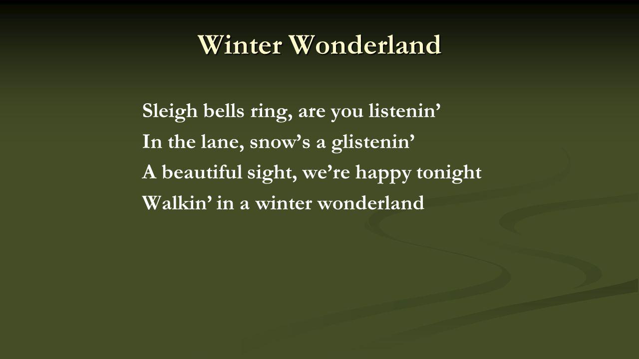 Sleigh bells ring, are you listenin' In the lane, snow's a glistenin' A beautiful sight, we're happy tonight Walkin' in a winter wonderland Winter Wonderland