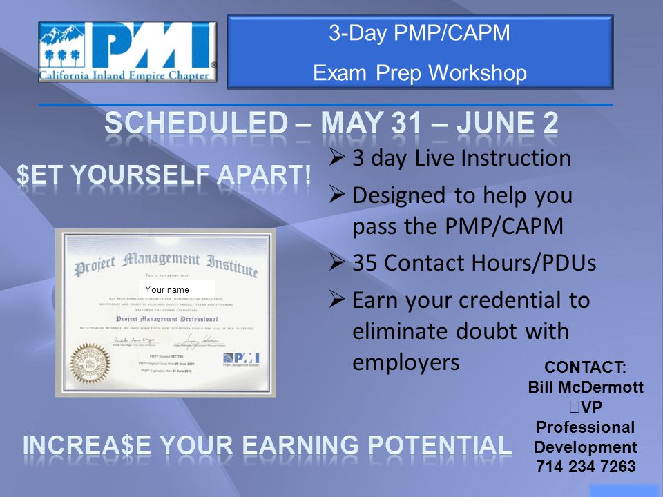 3-Day PMP/CAPM Exam Prep Workshop  3 day Live Instruction  Designed to help you pass the PMP/CAPM  35 Contact Hours/PDUs  Earn your credential to