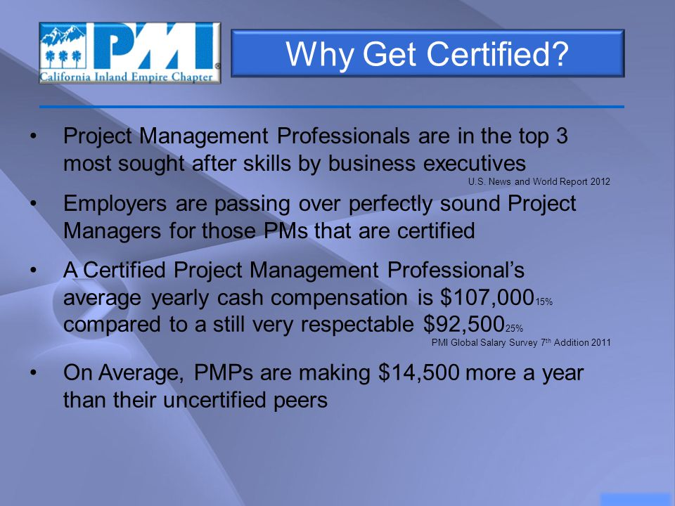 Why Get Certified? Project Management Professionals are in the top 3 most sought after skills by business executives U.S. News and World Report 2012 A
