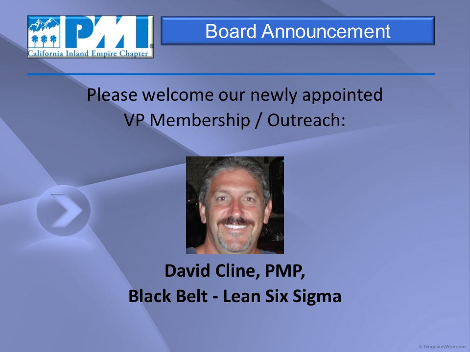 Board Announcement Please welcome our newly appointed VP Membership / Outreach: David Cline, PMP, Black Belt - Lean Six Sigma