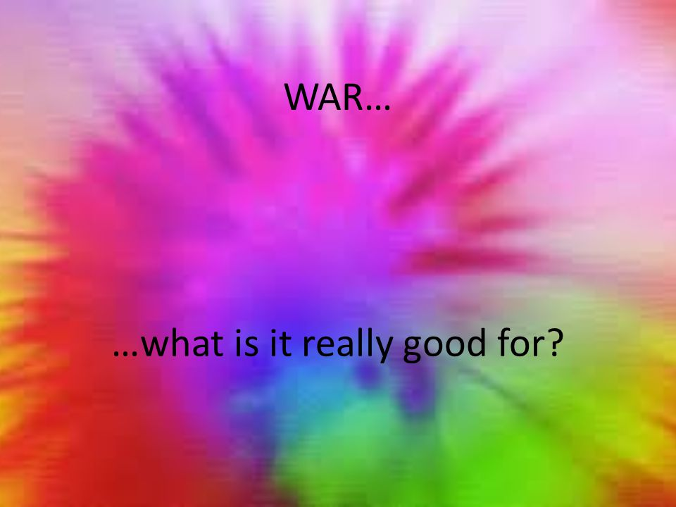 WAR… …what is it really good for