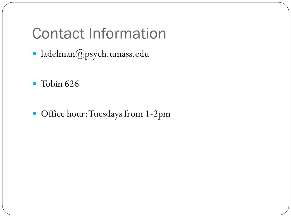 Contact Information ladelman@psych.umass.edu Tobin 626 Office hour: Tuesdays from 1-2pm