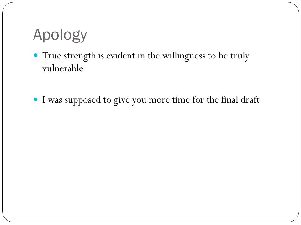 Apology True strength is evident in the willingness to be truly vulnerable I was supposed to give you more time for the final draft