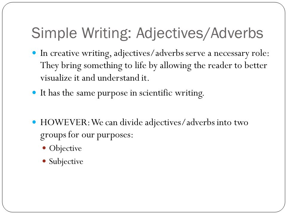 Simple Writing: Adjectives/Adverbs In creative writing, adjectives/adverbs serve a necessary role: They bring something to life by allowing the reader to better visualize it and understand it.