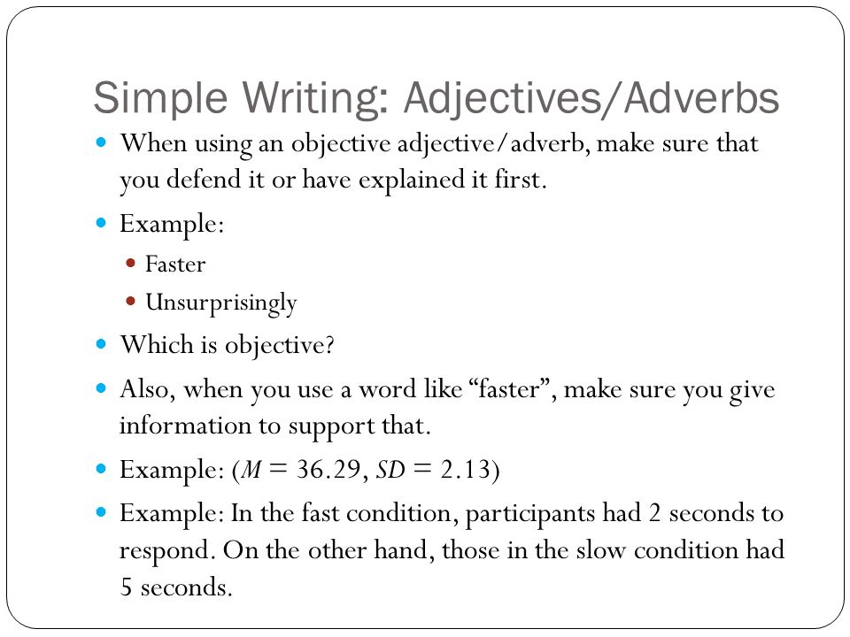 Simple Writing: Adjectives/Adverbs When using an objective adjective/adverb, make sure that you defend it or have explained it first.