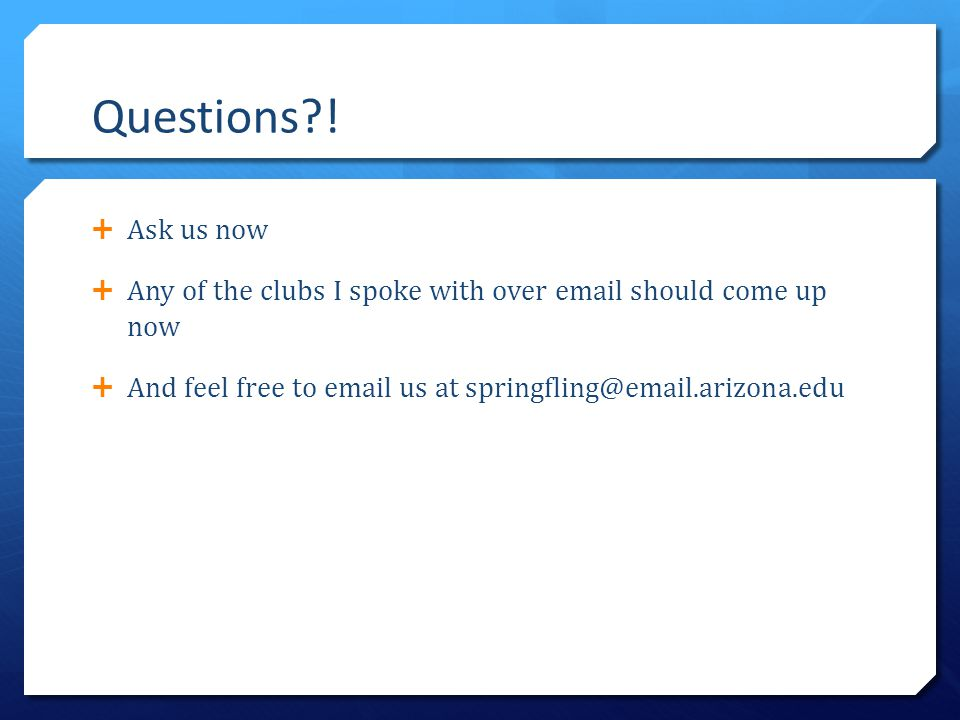 Questions?!  Ask us now  Any of the clubs I spoke with over email should come up now  And feel free to email us at springfling@email.arizona.edu