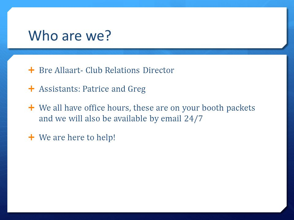 Who are we?  Bre Allaart- Club Relations Director  Assistants: Patrice and Greg  We all have office hours, these are on your booth packets and we w