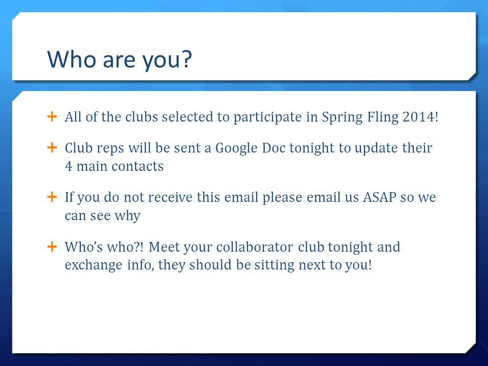 Who are you?  All of the clubs selected to participate in Spring Fling 2014!  Club reps will be sent a Google Doc tonight to update their 4 main con