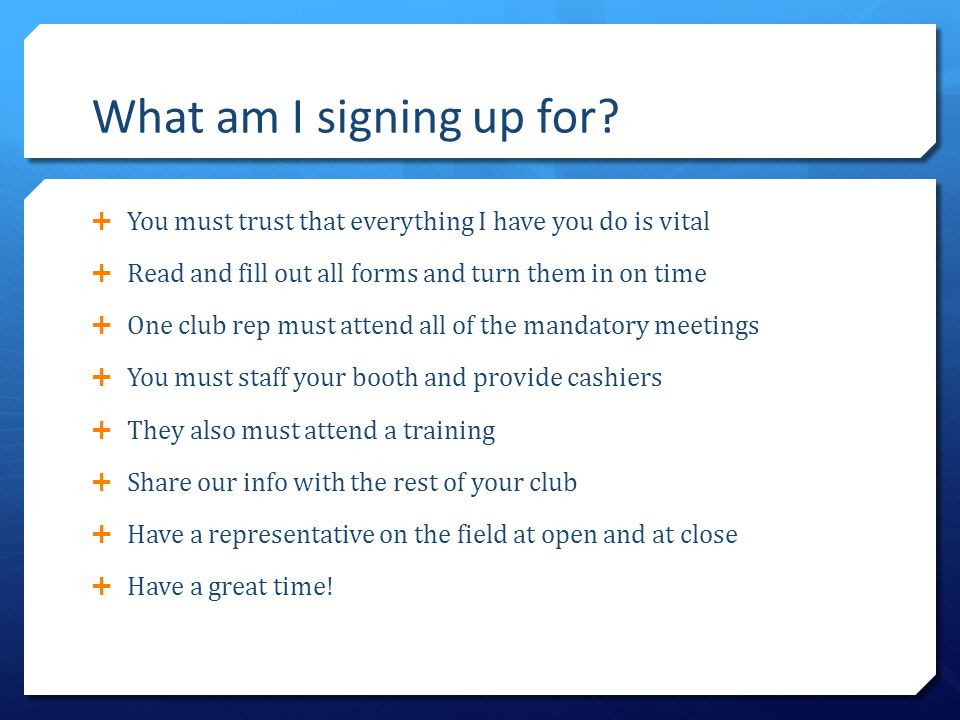 What am I signing up for?  You must trust that everything I have you do is vital  Read and fill out all forms and turn them in on time  One club re