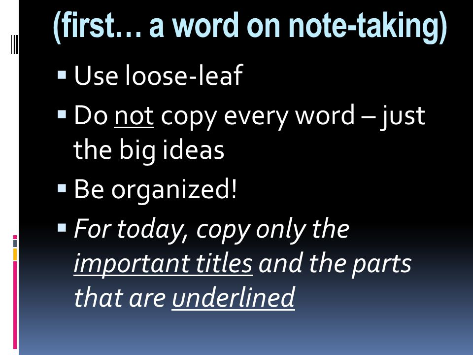 (first… a word on note-taking)  Use loose-leaf  Do not copy every word – just the big ideas  Be organized.