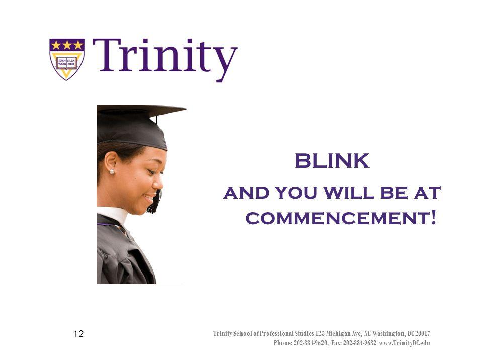 The days are long Trinity School of Professional Studies 125 Michigan Ave, NE Washington, DC 20017 Phone: 202-884-9620, Fax: 202-884-9632 www.TrinityDC.edu 11 The years are short